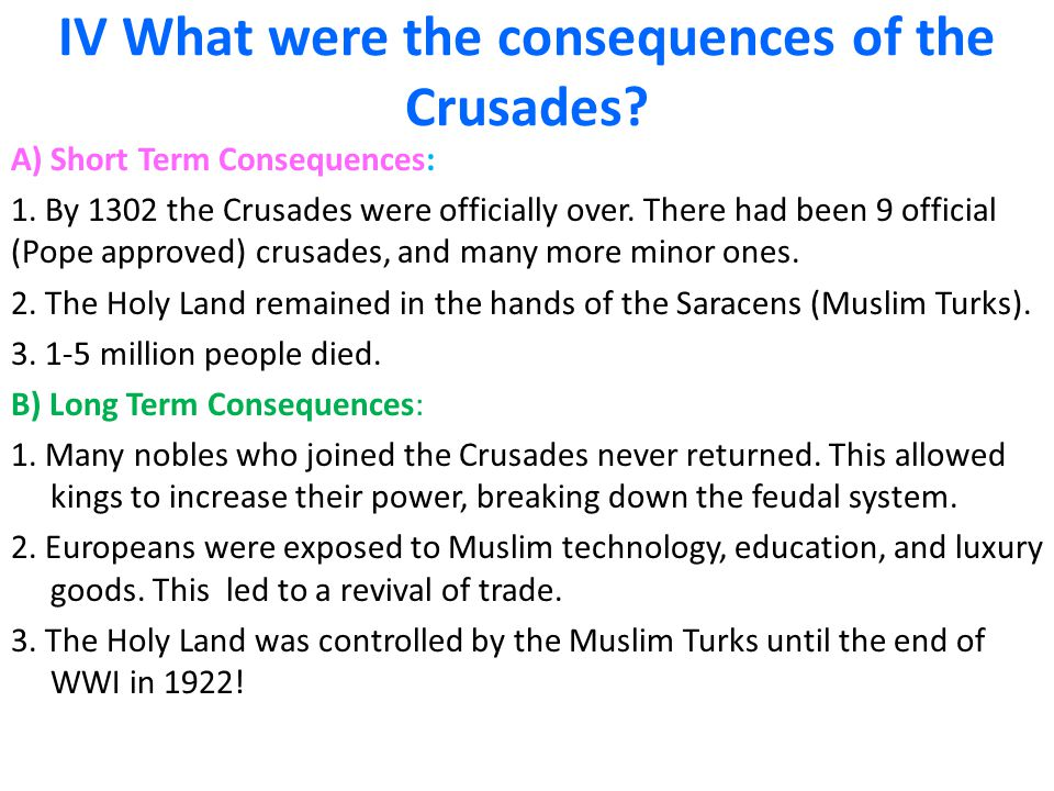 IV What were the consequences of the Crusades? A) Short Term Consequences: 1. By 1302 the Crusades were officially over. There had been 9 official (Po