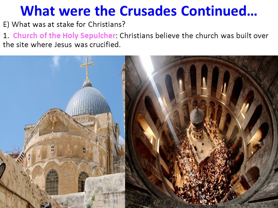 E) What was at stake for Christians? 1. Church of the Holy Sepulcher: Christians believe the church was built over the site where Jesus was crucified.