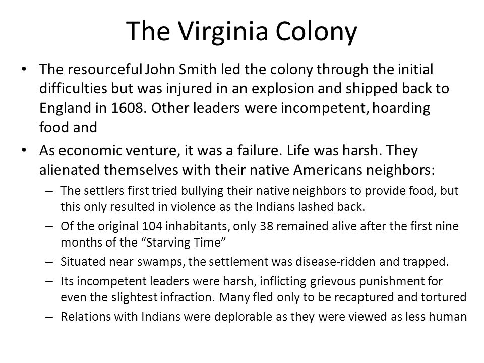 The Virginia Colony The resourceful John Smith led the colony through the initial difficulties but was injured in an explosion and shipped back to Eng