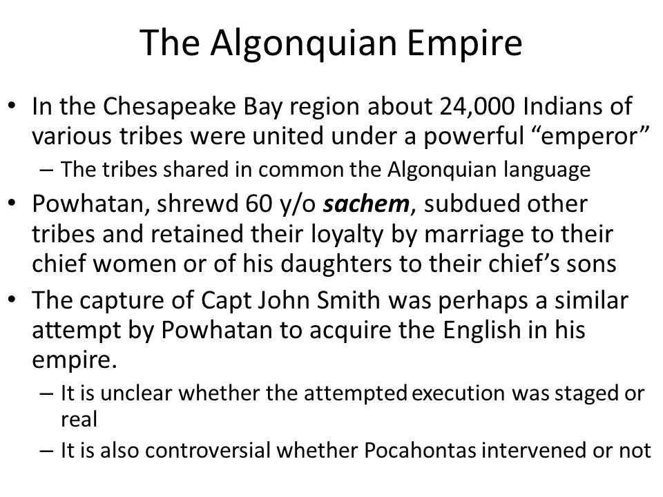 "The Algonquian Empire In the Chesapeake Bay region about 24,000 Indians of various tribes were united under a powerful ""emperor"" – The tribes shared i"