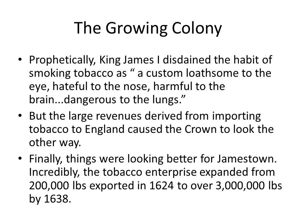 "The Growing Colony Prophetically, King James I disdained the habit of smoking tobacco as "" a custom loathsome to the eye, hateful to the nose, harmful"