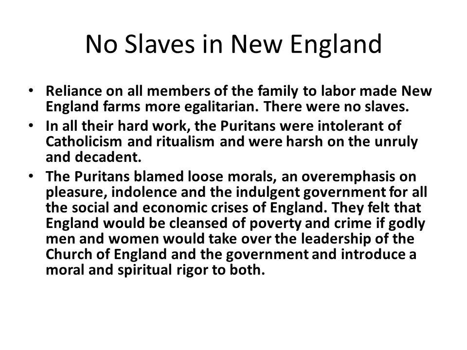No Slaves in New England Reliance on all members of the family to labor made New England farms more egalitarian. There were no slaves. In all their ha