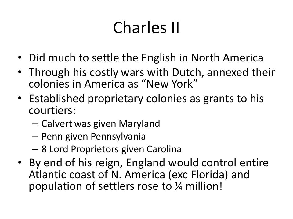 "Charles II Did much to settle the English in North America Through his costly wars with Dutch, annexed their colonies in America as ""New York"" Establi"