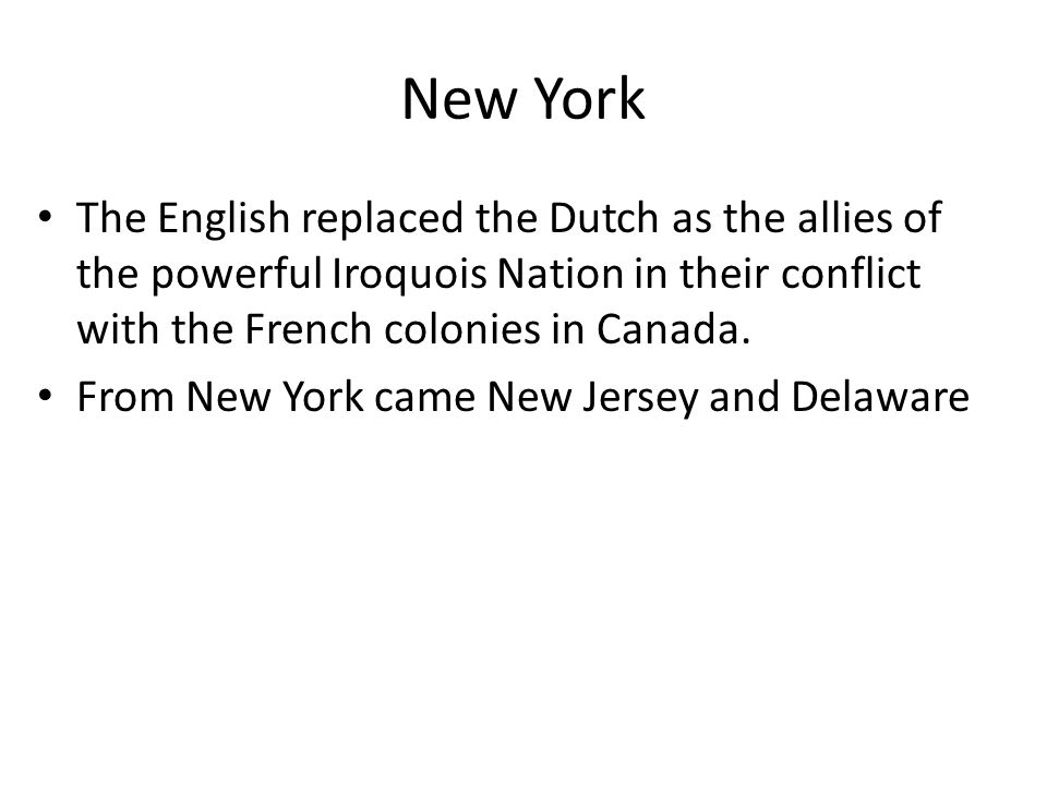 New York The English replaced the Dutch as the allies of the powerful Iroquois Nation in their conflict with the French colonies in Canada. From New Y