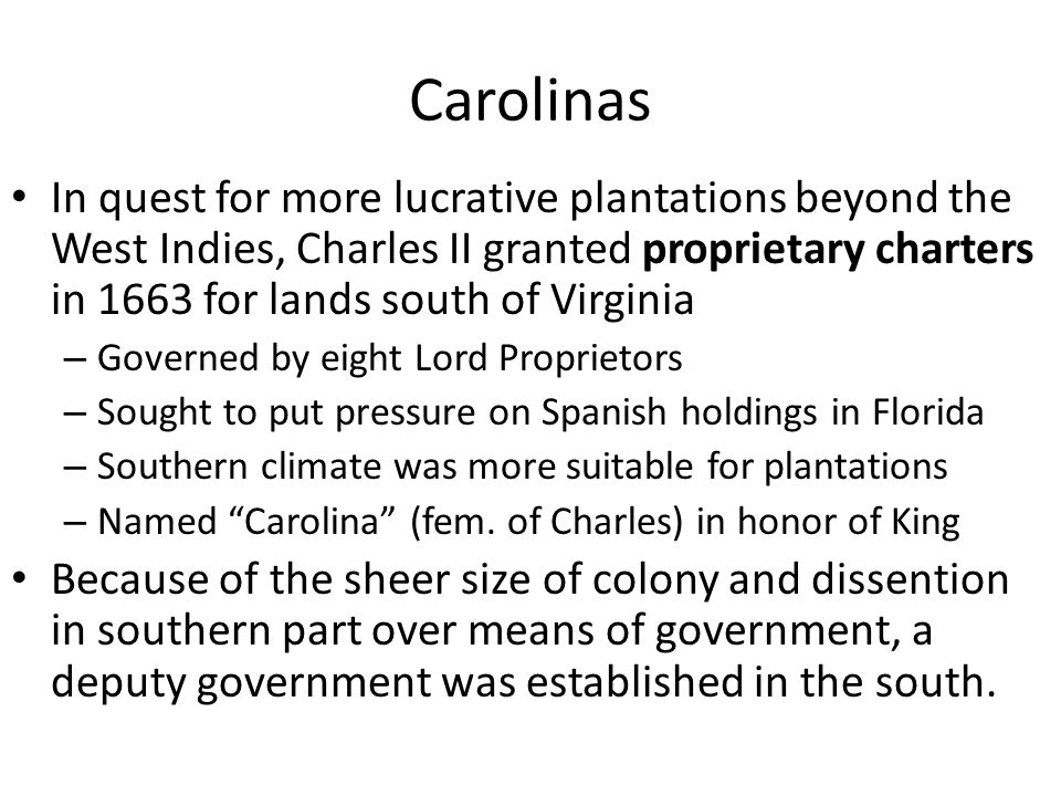 Carolinas In quest for more lucrative plantations beyond the West Indies, Charles II granted proprietary charters in 1663 for lands south of Virginia