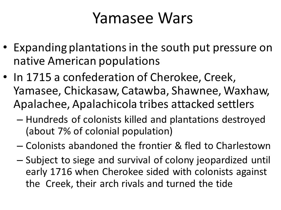 Yamasee Wars Expanding plantations in the south put pressure on native American populations In 1715 a confederation of Cherokee, Creek, Yamasee, Chick