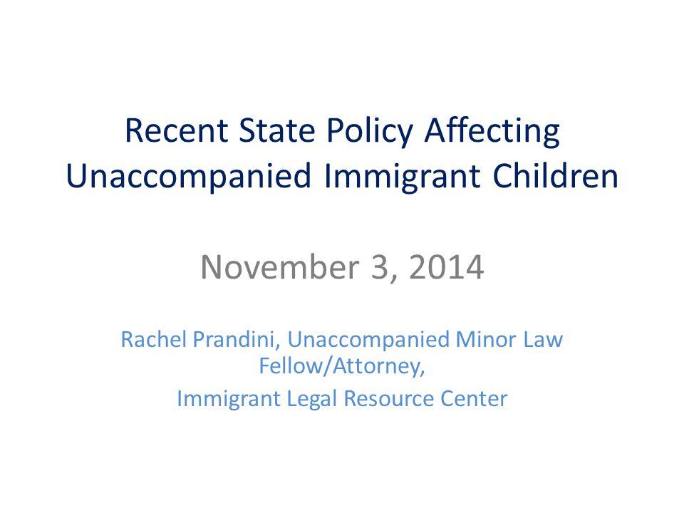 Recent State Policy Affecting Unaccompanied Immigrant Children November 3, 2014 Rachel Prandini, Unaccompanied Minor Law Fellow/Attorney, Immigrant Legal Resource Center