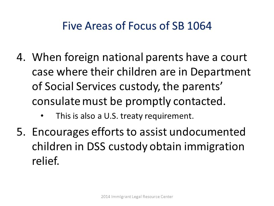Five Areas of Focus of SB 1064 4.When foreign national parents have a court case where their children are in Department of Social Services custody, the parents' consulate must be promptly contacted.
