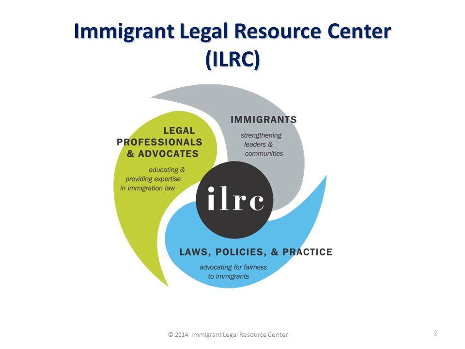 Immigrant Legal Resource Center (ILRC) 2 © 2014 Immigrant Legal Resource Center