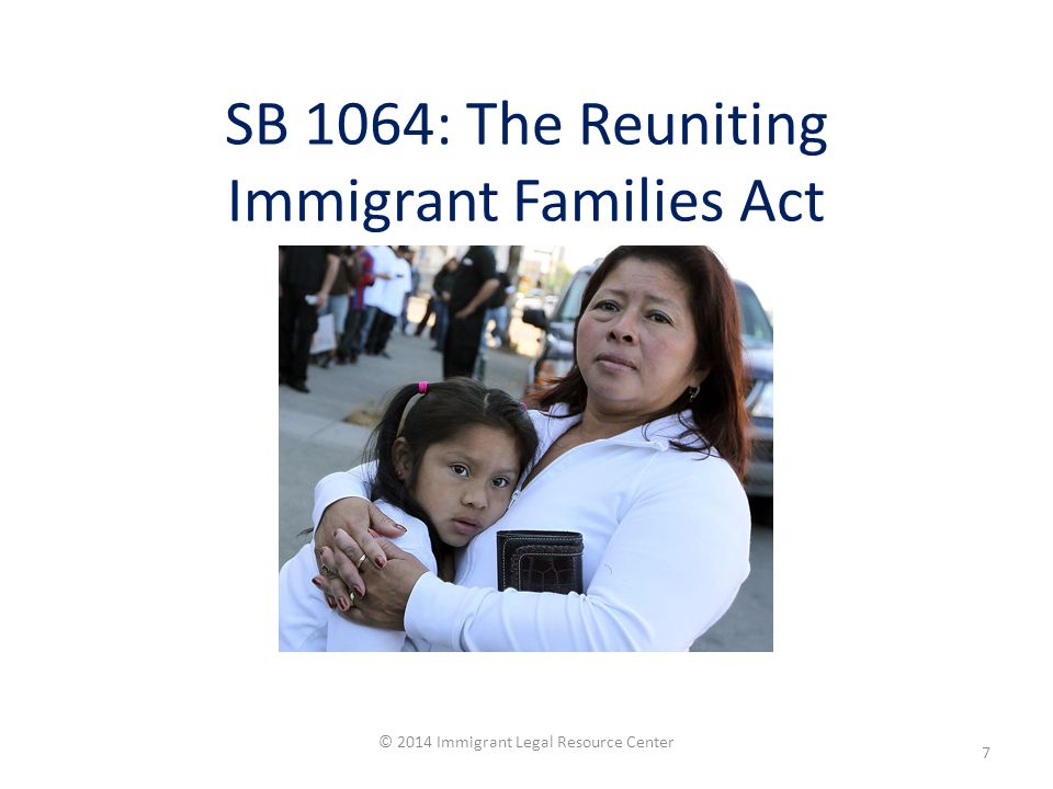SB 1064: The Reuniting Immigrant Families Act © 2014 Immigrant Legal Resource Center 7