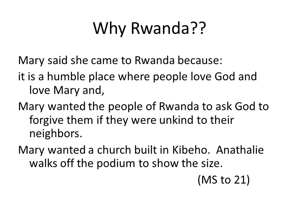 Why Rwanda?? Mary said she came to Rwanda because: it is a humble place where people love God and love Mary and, Mary wanted the people of Rwanda to a