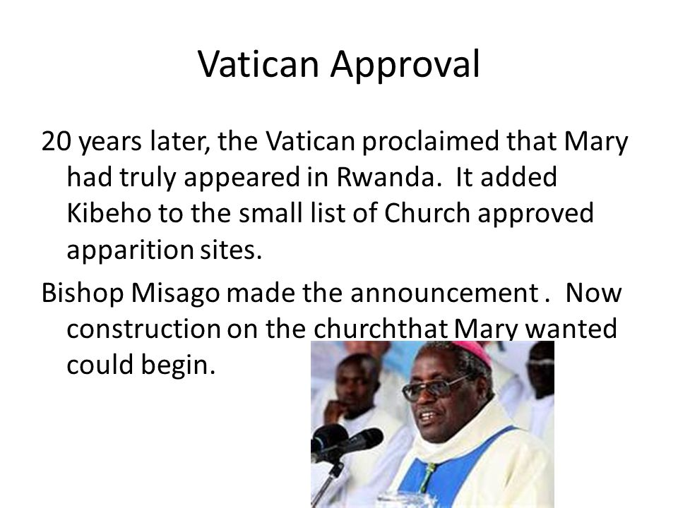 Vatican Approval 20 years later, the Vatican proclaimed that Mary had truly appeared in Rwanda. It added Kibeho to the small list of Church approved a