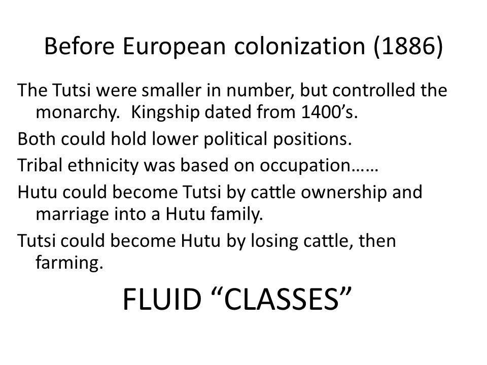 Before European colonization (1886) The Tutsi were smaller in number, but controlled the monarchy. Kingship dated from 1400's. Both could hold lower p