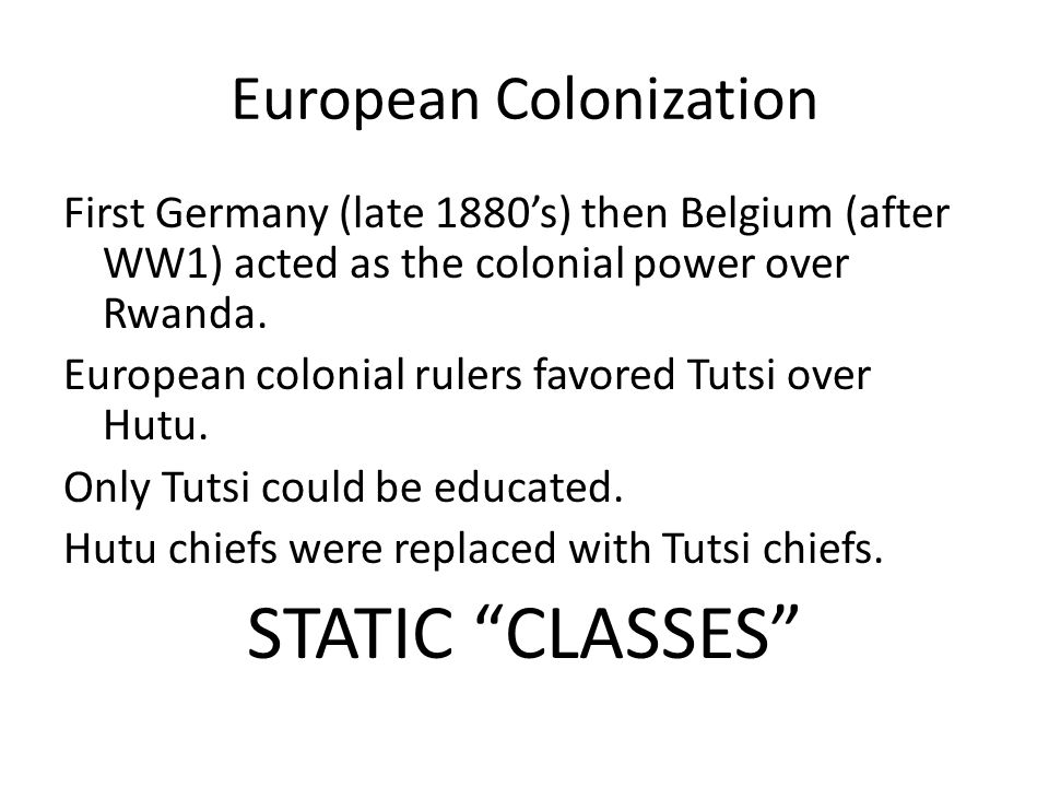 European Colonization First Germany (late 1880's) then Belgium (after WW1) acted as the colonial power over Rwanda. European colonial rulers favored T