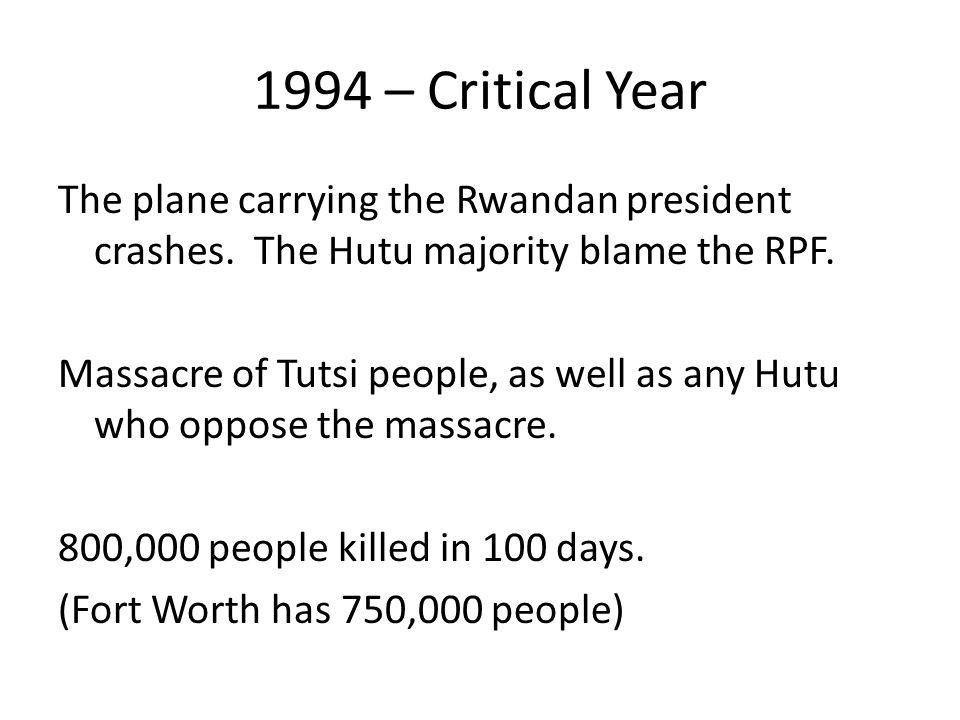 1994 – Critical Year The plane carrying the Rwandan president crashes. The Hutu majority blame the RPF. Massacre of Tutsi people, as well as any Hutu