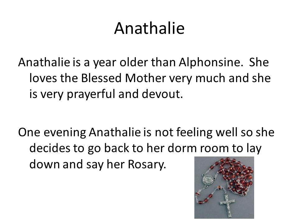 Anathalie Anathalie is a year older than Alphonsine. She loves the Blessed Mother very much and she is very prayerful and devout. One evening Anathali