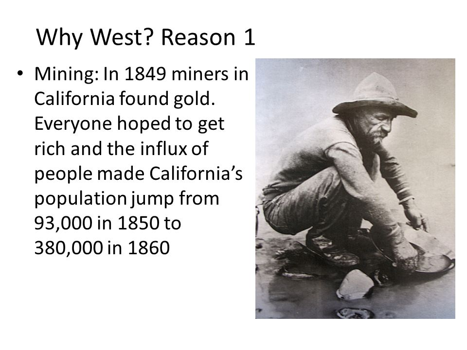 Why West? Reason 1 Mining: In 1849 miners in California found gold. Everyone hoped to get rich and the influx of people made California's population j