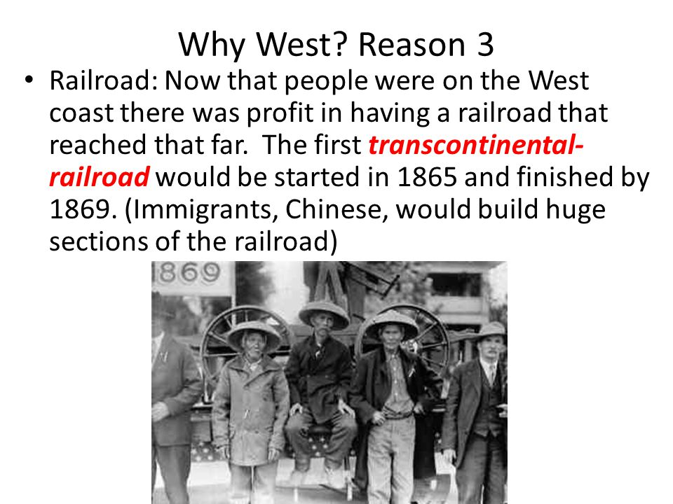 Why West? Reason 3 Railroad: Now that people were on the West coast there was profit in having a railroad that reached that far. The first transcontin