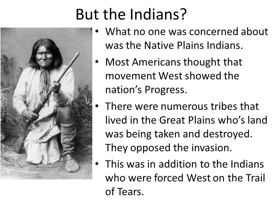 But the Indians? What no one was concerned about was the Native Plains Indians. Most Americans thought that movement West showed the nation's Progress