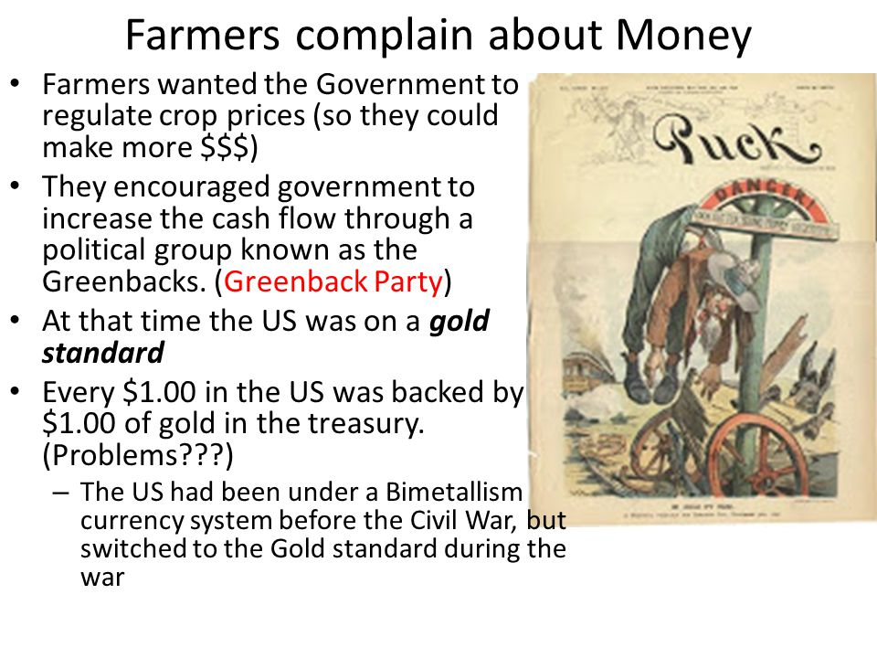 Farmers complain about Money Farmers wanted the Government to regulate crop prices (so they could make more $$$) They encouraged government to increas