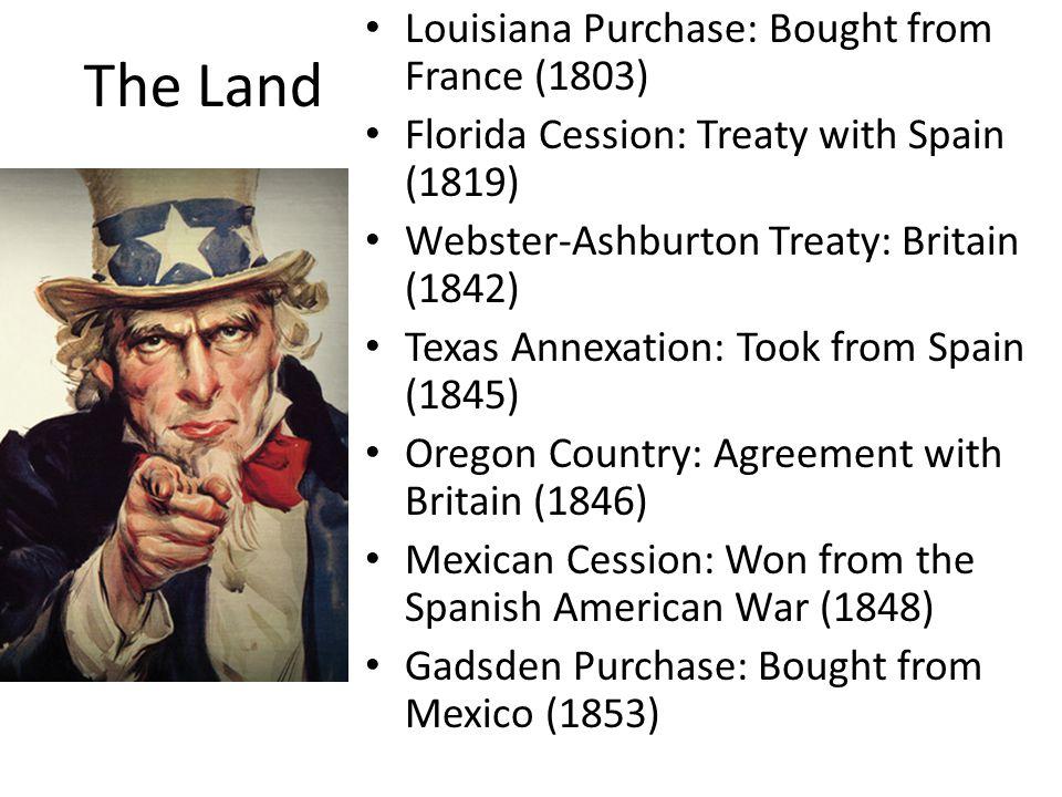 The Land Louisiana Purchase: Bought from France (1803) Florida Cession: Treaty with Spain (1819) Webster-Ashburton Treaty: Britain (1842) Texas Annexa
