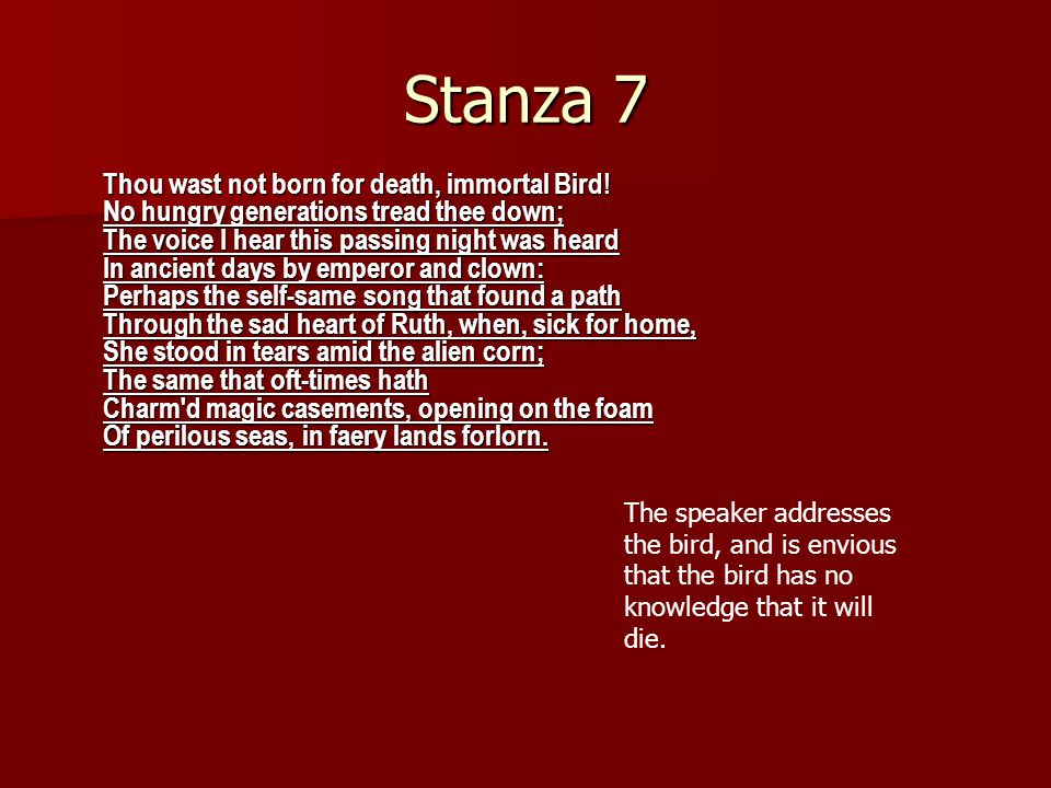 Stanza 6 Darkling I listen; and, for many a time I have been half in love with easeful Death, Call d him soft names in many a mused rhyme, To take into the air my quiet breath; Now more than ever seems it rich to die, To cease upon the midnight with no pain, While thou art pouring forth thy soul abroad In such an ecstasy.