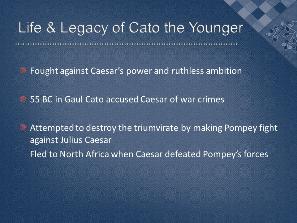  Fought against Caesar's power and ruthless ambition  55 BC in Gaul Cato accused Caesar of war crimes  Attempted to destroy the triumvirate by making Pompey fight against Julius Caesar Fled to North Africa when Caesar defeated Pompey's forces