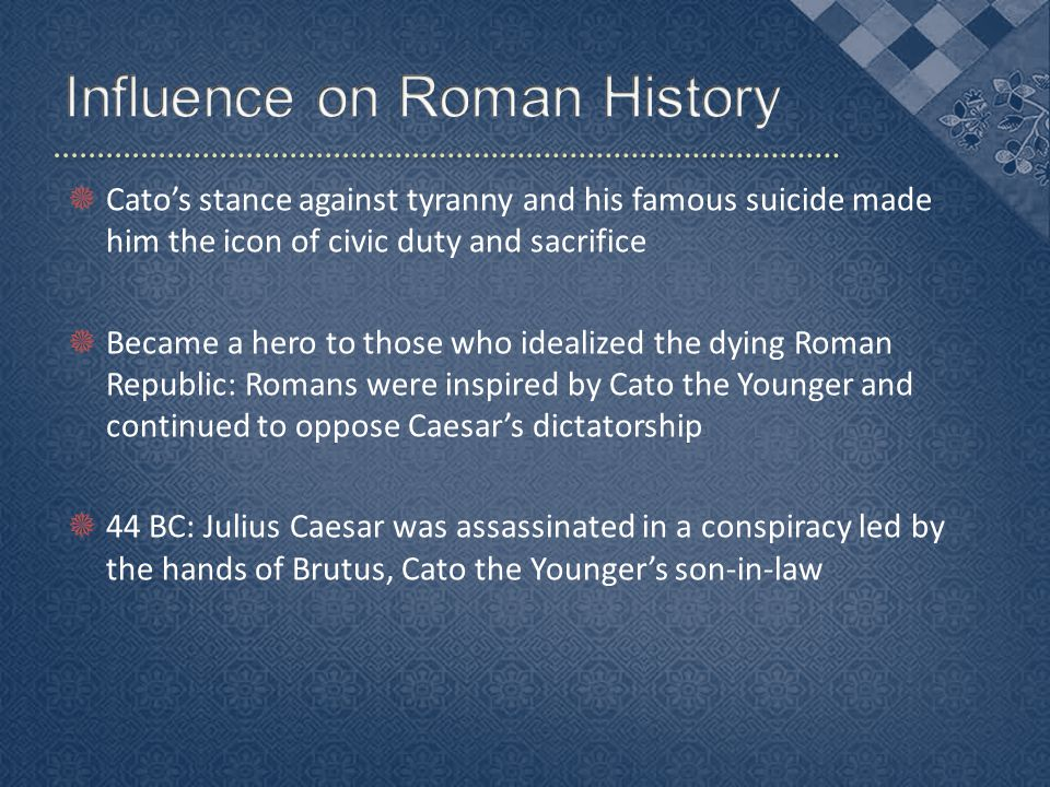  Cato's stance against tyranny and his famous suicide made him the icon of civic duty and sacrifice  Became a hero to those who idealized the dying Roman Republic: Romans were inspired by Cato the Younger and continued to oppose Caesar's dictatorship  44 BC: Julius Caesar was assassinated in a conspiracy led by the hands of Brutus, Cato the Younger's son-in-law
