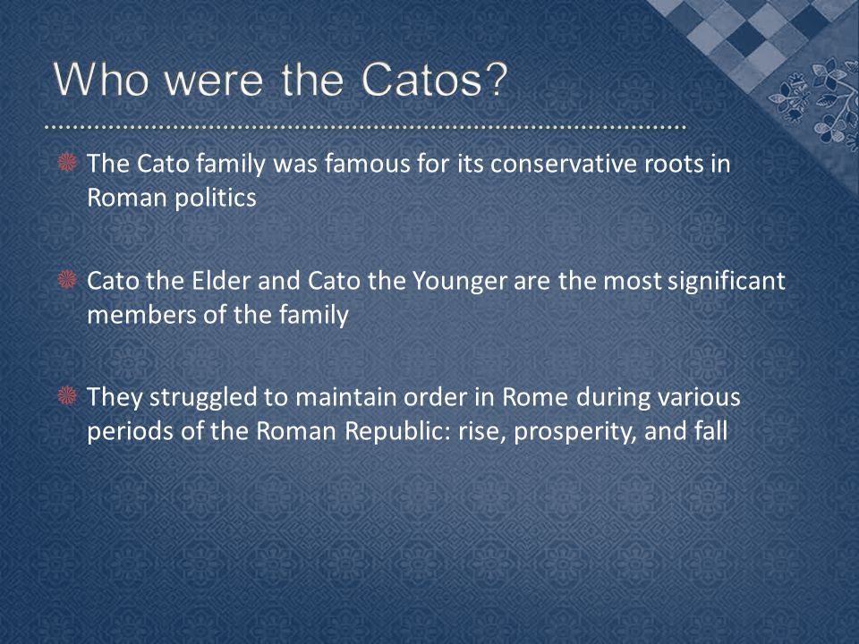  The Cato family was famous for its conservative roots in Roman politics  Cato the Elder and Cato the Younger are the most significant members of the family  They struggled to maintain order in Rome during various periods of the Roman Republic: rise, prosperity, and fall
