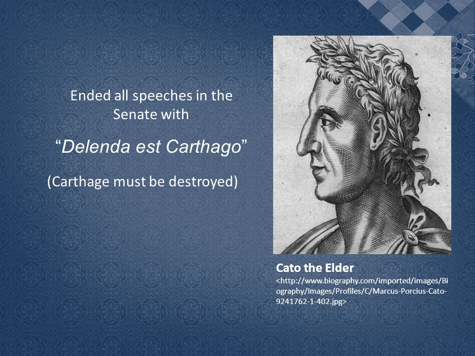 Ended all speeches in the Senate with Delenda est Carthago (Carthage must be destroyed) Cato the Elder