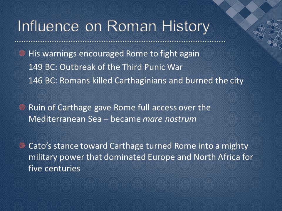  His warnings encouraged Rome to fight again 149 BC: Outbreak of the Third Punic War 146 BC: Romans killed Carthaginians and burned the city  Ruin of Carthage gave Rome full access over the Mediterranean Sea – became mare nostrum  Cato's stance toward Carthage turned Rome into a mighty military power that dominated Europe and North Africa for five centuries