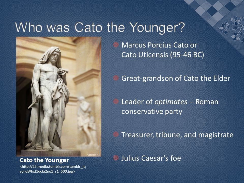  Marcus Porcius Cato or Cato Uticensis (95-46 BC)  Great-grandson of Cato the Elder  Leader of optimates – Roman conservative party  Treasurer, tribune, and magistrate  Julius Caesar's foe Cato the Younger