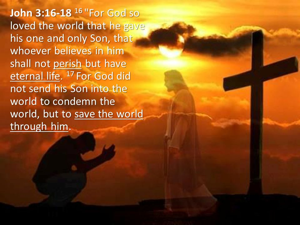 John 3:16-18 16 For God so loved the world that he gave his one and only Son, that whoever believes in him shall not perish but have eternal life.