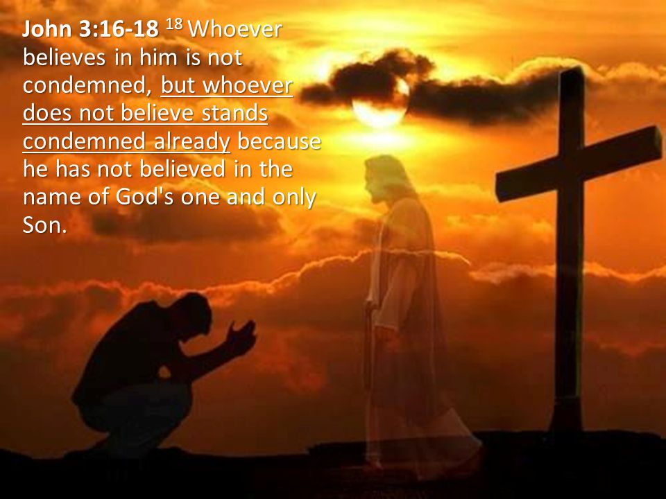 John 3:16-18 18 Whoever believes in him is not condemned, but whoever does not believe stands condemned already because he has not believed in the name of God s one and only Son.