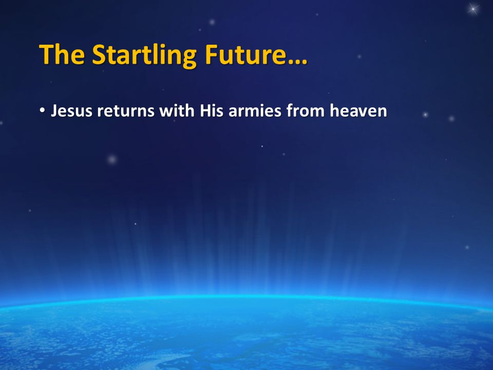 The Startling Future… Jesus returns with His armies from heaven Jesus returns with His armies from heaven
