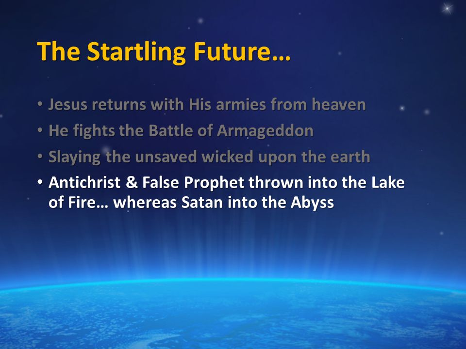 The Startling Future… Jesus returns with His armies from heaven Jesus returns with His armies from heaven He fights the Battle of Armageddon He fights the Battle of Armageddon Slaying the unsaved wicked upon the earth Slaying the unsaved wicked upon the earth Antichrist & False Prophet thrown into the Lake of Fire… whereas Satan into the Abyss Antichrist & False Prophet thrown into the Lake of Fire… whereas Satan into the Abyss