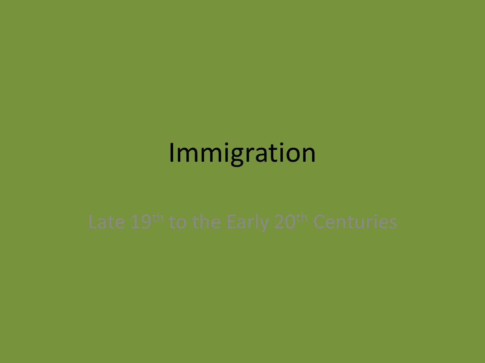 Immigration Late 19 th to the Early 20 th Centuries