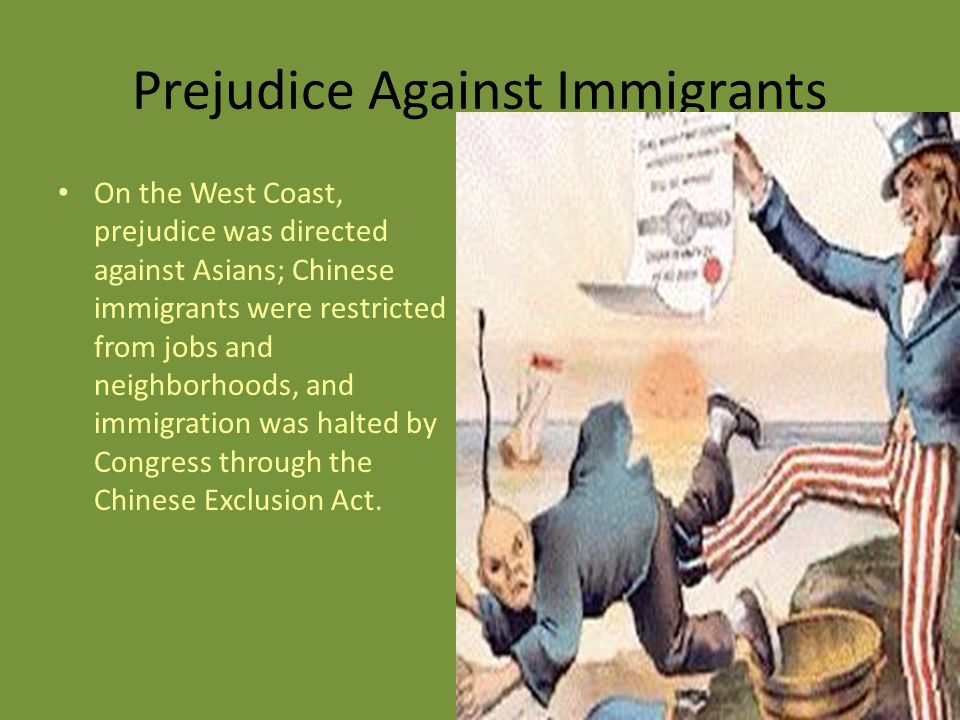 Prejudice Against Immigrants On the West Coast, prejudice was directed against Asians; Chinese immigrants were restricted from jobs and neighborhoods, and immigration was halted by Congress through the Chinese Exclusion Act.