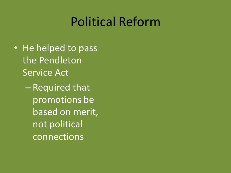 Political Reform He helped to pass the Pendleton Service Act – Required that promotions be based on merit, not political connections