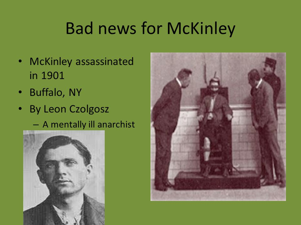 Bad news for McKinley McKinley assassinated in 1901 Buffalo, NY By Leon Czolgosz – A mentally ill anarchist