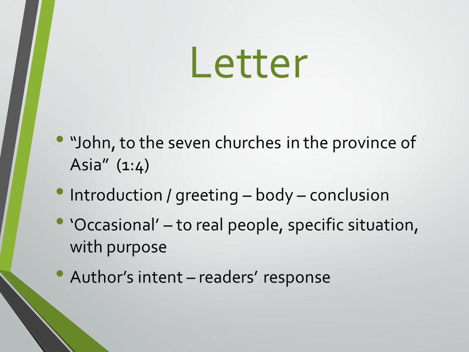Letter John, to the seven churches in the province of Asia (1:4) Introduction / greeting – body – conclusion 'Occasional' – to real people, specific situation, with purpose Author's intent – readers' response