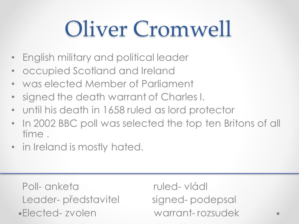 Oliver Cromwell English military and political leader occupied Scotland and Ireland was elected Member of Parliament signed the death warrant of Charles I.
