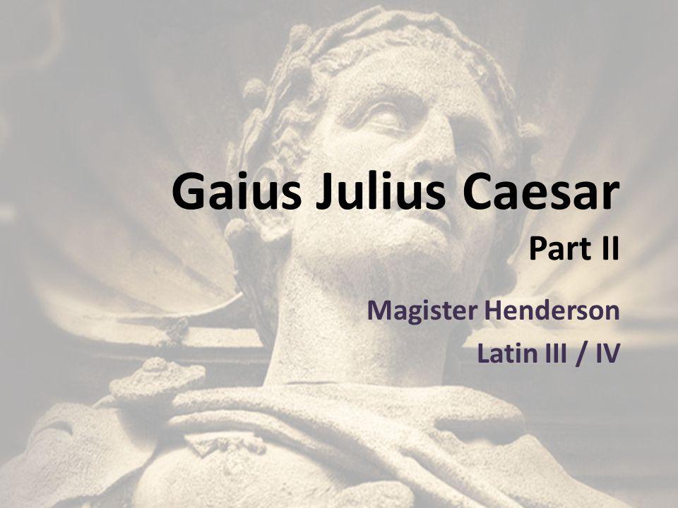 Gaius Julius Caesar Part II Magister Henderson Latin III / IV
