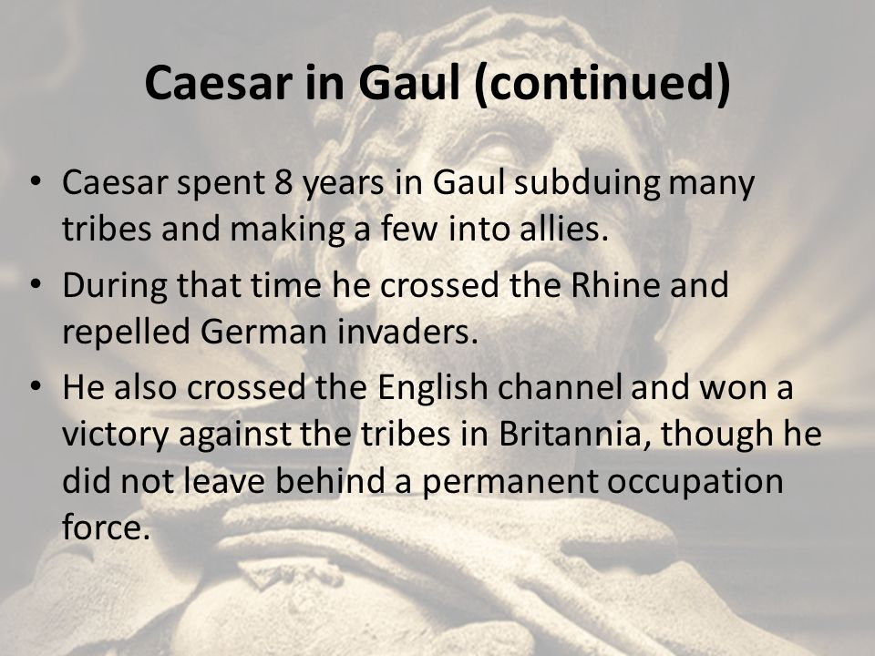 Caesar in Gaul (continued) Caesar spent 8 years in Gaul subduing many tribes and making a few into allies. During that time he crossed the Rhine and r