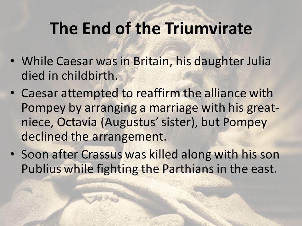 The End of the Triumvirate (continued) Pompey instead married Publius Crassus' widow, Cornelia Metalla, who was the daughter of Caecilius Metallus Scipio, one of Caesar's most outspoken critics.