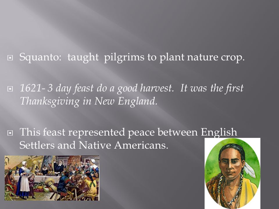 Squanto: taught pilgrims to plant nature crop.  1621- 3 day feast do a good harvest. It was the first Thanksgiving in New England.  This feast rep