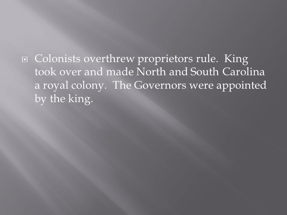  Colonists overthrew proprietors rule. King took over and made North and South Carolina a royal colony. The Governors were appointed by the king.