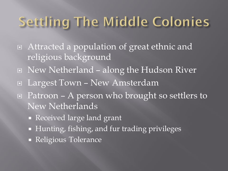  Attracted a population of great ethnic and religious background  New Netherland – along the Hudson River  Largest Town – New Amsterdam  Patroon –