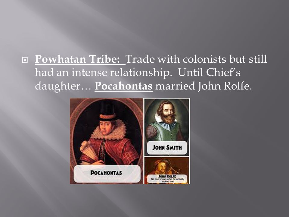  Powhatan Tribe: Trade with colonists but still had an intense relationship. Until Chief's daughter… Pocahontas married John Rolfe.