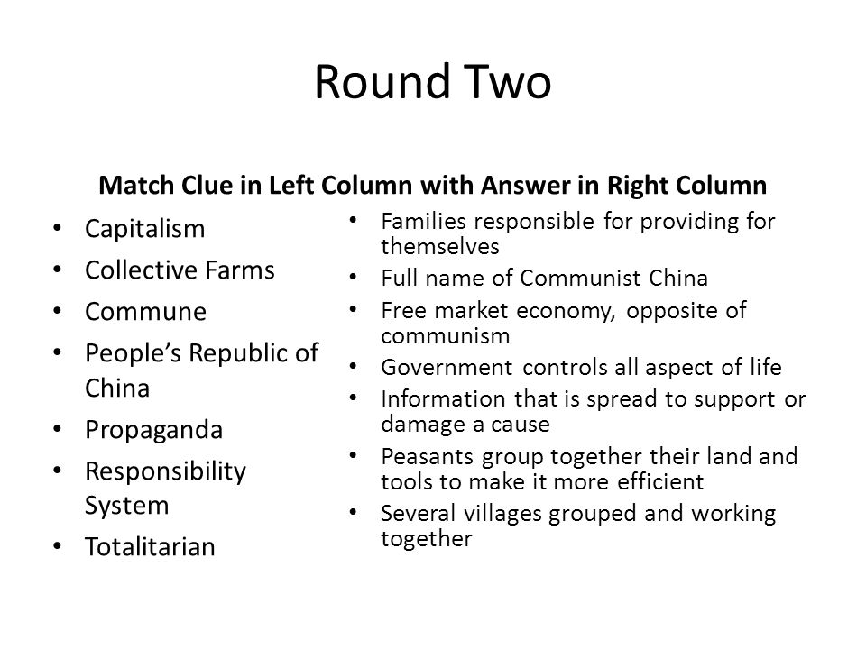 Round Two Match Clue in Left Column with Answer in Right Column Capitalism Collective Farms Commune People's Republic of China Propaganda Responsibili